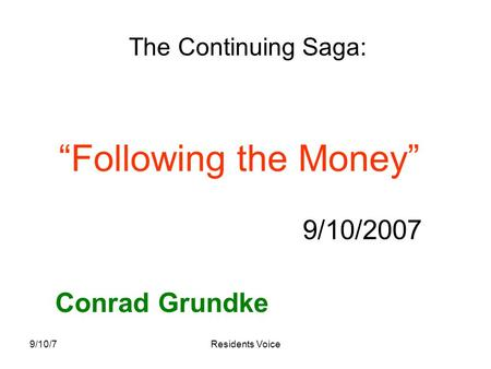 "9/10/7Residents Voice ""Following the Money"" 9/10/2007 Conrad Grundke The Continuing Saga:"