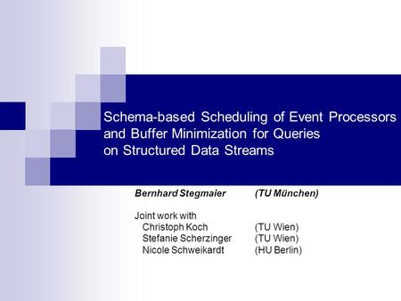 Schema-based Scheduling of Event Processors and Buffer Minimization for Queries on Structured Data Streams Bernhard Stegmaier (TU München) Joint work with.