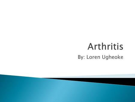 By: Loren Ugheoke.  Osteoarthritis ◦ Common ◦ Cartilage  Rheumatoid arthritis ◦ Inflammation of Synovial Membrane.