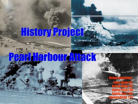 History Project Pearl Harbour Attack Group members: Yoyo Chan (4) Karen Choy (9) Junny Fong (10) Sandy Kan (16) Serena Kwok (21)