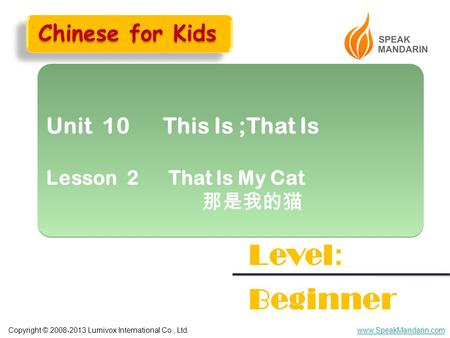 Copyright © 2008-2013 Lumivox International Co., Ltd.www.SpeakMandarin.com Unit 10 This Is ;That Is Lesson 2 That Is My Cat 那是我的猫 Unit 10 This Is ;That.