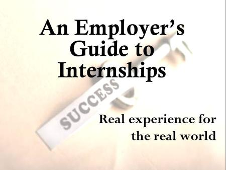An Employer's Guide to Internships Real experience for the real world.