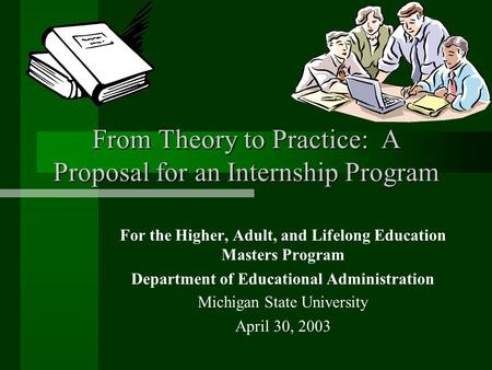 From Theory to Practice: A Proposal for an Internship Program For the Higher, Adult, and Lifelong Education Masters Program Department of Educational Administration.