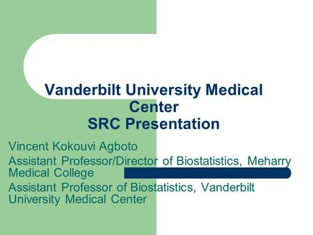 Vanderbilt University Medical Center SRC Presentation Vincent Kokouvi Agboto Assistant Professor/Director of Biostatistics, Meharry Medical College Assistant.