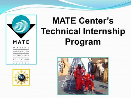 MATE Center's Technical Internship Program. Today's Presentation includes: What is the MATE Internship Program? Why apply for a marine technical internship?