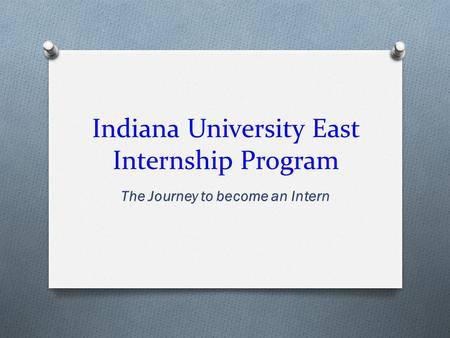 Indiana University East Internship Program The Journey to become an Intern.