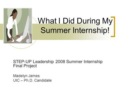 What I Did During My Summer Internship! STEP-UP Leadership 2008 Summer Internship Final Project Madelyn James UIC – Ph.D. Candidate.