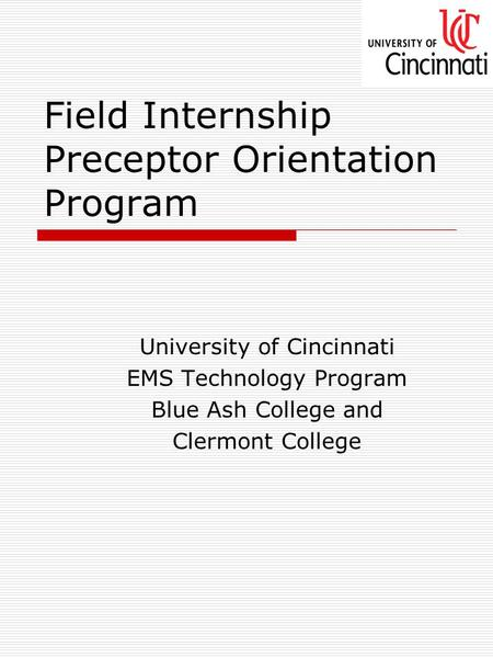 Field Internship Preceptor Orientation Program University of Cincinnati EMS Technology Program Blue Ash College and Clermont College.