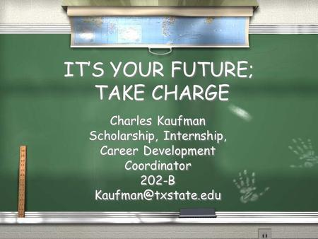 IT'S YOUR FUTURE; TAKE CHARGE Charles Kaufman Scholarship, Internship, Career Development Coordinator 202-B Charles Kaufman Scholarship,