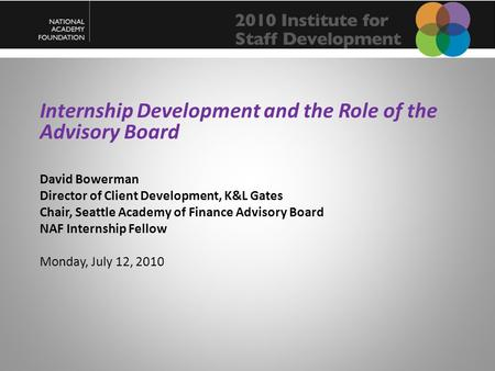 Internship Development and the Role of the Advisory Board David Bowerman Director of Client Development, K&L Gates Chair, Seattle Academy of Finance Advisory.