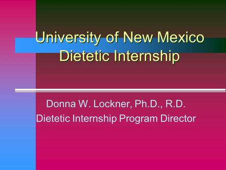 University of New Mexico Dietetic Internship Donna W. Lockner, Ph.D., R.D. Dietetic Internship Program Director.