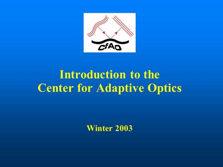Introduction to the Center for Adaptive Optics Winter 2003.