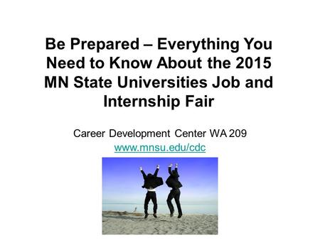 Be Prepared – Everything You Need to Know About the 2015 MN State Universities Job and Internship Fair Career Development Center WA 209 www.mnsu.edu/cdc.