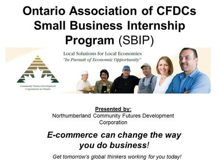 Ontario Association of CFDCs Small Business Internship Program (SBIP) Get tomorrow's global thinkers working for you today! E-commerce can change the way.