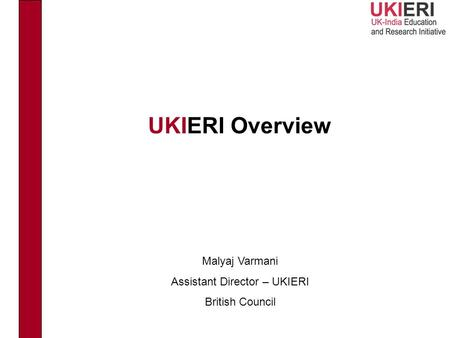 UKIERI Overview Malyaj Varmani Assistant Director – UKIERI British Council.