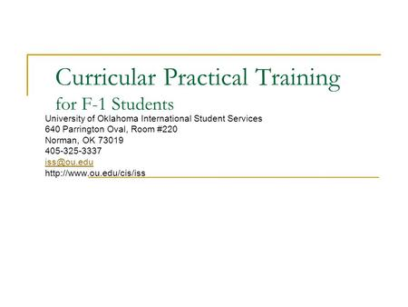 Curricular Practical Training for F-1 Students University of Oklahoma International Student Services 640 Parrington Oval, Room #220 Norman, OK 73019 405-325-3337.