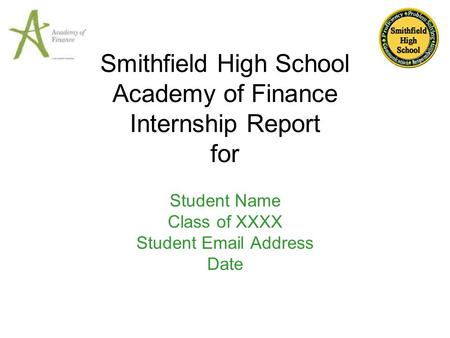 Smithfield High School Academy of Finance Internship Report for Student Name Class of XXXX Student Email Address Date.