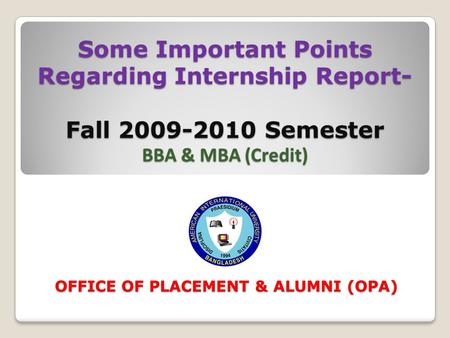 Some Important Points Regarding Internship Report- Fall 2009-2010 Semester BBA & MBA (Credit) OFFICE OF PLACEMENT & ALUMNI (OPA)