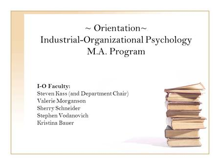 ~ Orientation~ Industrial-Organizational Psychology M.A. Program I-O Faculty: Steven Kass (and Department Chair) Valerie Morganson Sherry Schneider Stephen.