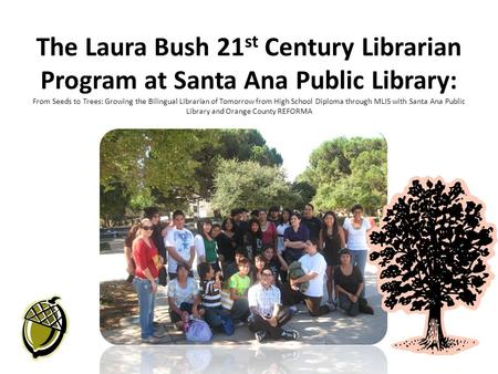 The Laura Bush 21 st Century Librarian Program at Santa Ana Public Library: From Seeds to Trees: Growing the Bilingual Librarian of Tomorrow from High.
