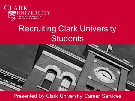 Recruiting Clark University Students Presented by Clark University Career Services.