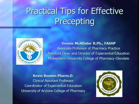Practical Tips for Effective Precepting Dennis McAllister R.Ph., FASHP Associate Professor of Pharmacy Practice Assistant Dean and Director of Experiential.