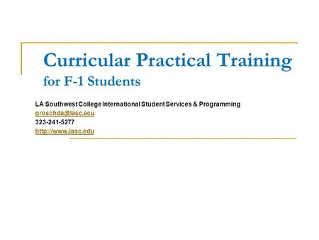 Curricular Practical Training for F-1 Students LA Southwest College International Student Services & Programming 323-241-5277