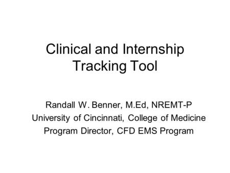 Clinical and Internship Tracking Tool Randall W. Benner, M.Ed, NREMT-P University of Cincinnati, College of Medicine Program Director, CFD EMS Program.