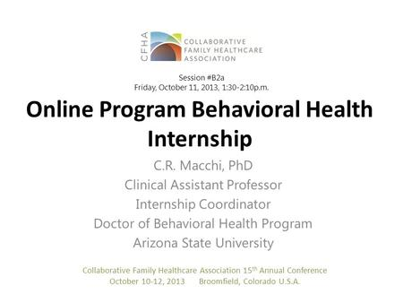 Online Program Behavioral Health Internship C.R. Macchi, PhD Clinical Assistant Professor Internship Coordinator Doctor of Behavioral Health Program Arizona.