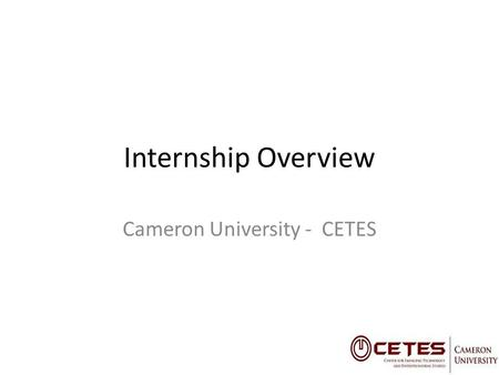 Internship Overview Cameron University - CETES. Internships with CETES CETES is Cameron's Economic Development Initiative Assists Startups in Business.