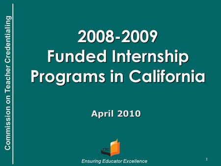 Commission on Teacher Credentialing Ensuring Educator Excellence 1 2008-2009 Funded Internship Programs in California April 2010.