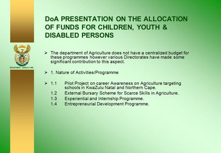 DEPARTMENT: AGRICULTURE DoA PRESENTATION ON THE ALLOCATION OF FUNDS FOR CHILDREN, YOUTH & DISABLED PERSONS  The department of Agriculture does not have.