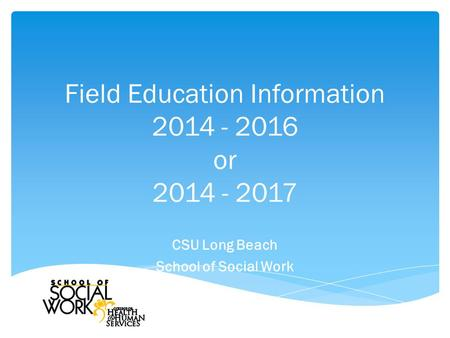 Field Education Information 2014 - 2016 or 2014 - 2017 CSU Long Beach School of Social Work.