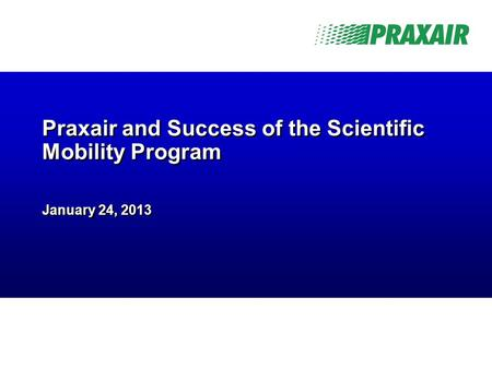 -1- Praxair Business Confidential Praxair and Success of the Scientific Mobility Program January 24, 2013.