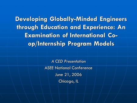 Developing Globally-Minded Engineers through Education and Experience: An Examination of International Co- op/Internship Program Models A CED Presentation.