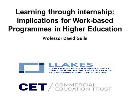 Learning through internship: implications for Work-based Programmes in Higher Education Professor David Guile.