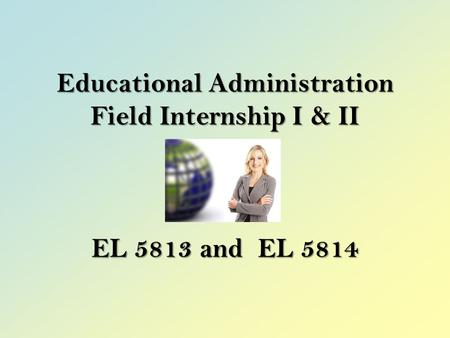 Educational Administration Field Internship I & II EL 5813 and EL 5814.