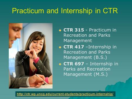Practicum and Internship in CTR   CTR 315 - Practicum in Recreation and Parks Management   CTR 417 –Internship in Recreation and Parks Management (B.S.)