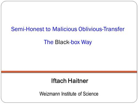 Semi-Honest to Malicious Oblivious-Transfer The Black-box Way Iftach Haitner Weizmann Institute of Science.