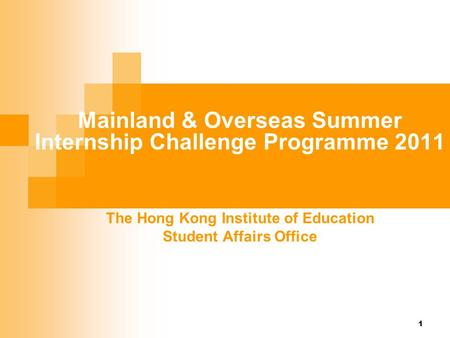 Mainland & Overseas Summer Internship Challenge Programme 2011 The Hong Kong Institute of Education Student Affairs Office 1.