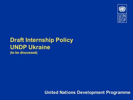 Draft Internship Policy UNDP Ukraine (to be discussed) United Nations Development Programme.