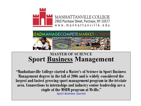 "MASTER OF SCIENCE Sport Business Management ""Manhattanville College started a Master's of Science in Sport Business Management degree in the fall of 2006."