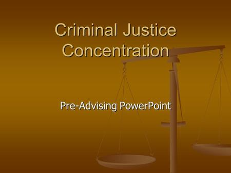Criminal Justice Concentration Pre-Advising PowerPoint.