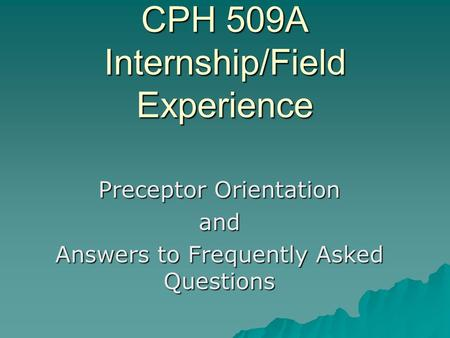 CPH 509A Internship/Field Experience Preceptor Orientation and Answers to Frequently Asked Questions.