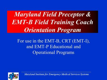Maryland Institute for Emergency Medical Services Systems Maryland Field Preceptor & EMT-B Field Training Coach Orientation Program For use in the EMT-B,