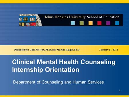 Clinical Mental Health Counseling Internship Orientation Department of Counseling and Human Services January 17, 2012 1 Presented by: Jack McWay, Ph.D.