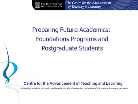 The Centre for the Advancement of Teaching & Learning Preparing Future Academics: Foundations Programs and Postgraduate Students Centre for the Advancement.