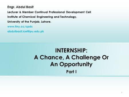 INTERNSHIP: A Chance, A Challenge Or An Opportunity Part I Engr. Abdul Basit Lecturer & Member Continual Professional Development Cell Institute of Chemical.