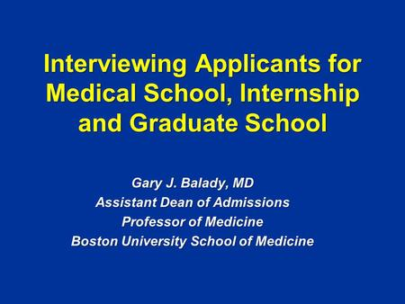 Interviewing Applicants for Medical School, Internship and Graduate School Gary J. Balady, MD Assistant Dean of Admissions Professor of Medicine Boston.