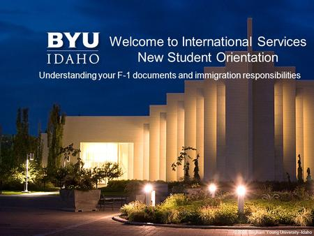 © 2008 Brigham Young University–Idaho Welcome to International Services New Student Orientation Understanding your F-1 documents and immigration responsibilities.